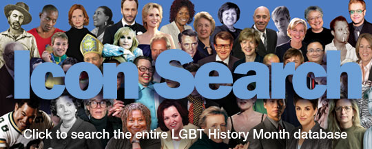 Search the entire LGBT History Month database of 217 Icons —from 2006 to 2012—by Icon name or by more than 150 tags including Academy Award, Athlete, African-American, Author, Composer, Entrepreneur, Germany, Lesbian, Politics, Transgender and Washington, D.C.